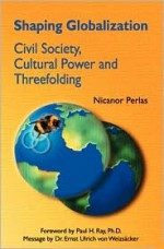 Shaping Globalization: Civil Society, Cultural Power and Threefolding - Nicanor Perlas