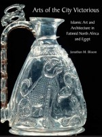 Arts of the City Victorious: Islamic Art and Architecture in Fatimid North Africa and Egypt - Jonathan Bloom