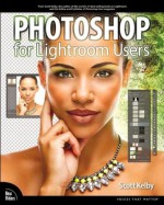 Photoshop for Lightroom Users (Voices That Matter) - Scott Kelby