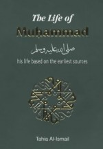 The Life of Muhammad: Based on the Earliest Sources - Tahia Al-Ismail, Abdalhaqq Bewley, Abia Afsar Siddiqui