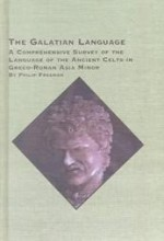 The Galatian Language: A Comprehensive Survey of the Language of the Ancient Celts in Greco-Roman Asia Minor - Philip Freeman