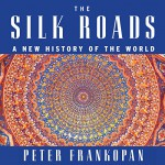 The Silk Roads: A New History of the World - Peter Frankopan, Laurence Kennedy, HighBridge Company