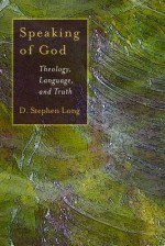 Speaking of God: Theology, Language, and Truth - D. Stephen Long