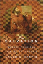 Salvation: Scenes from the Life of St. Francis - Valerie Martin