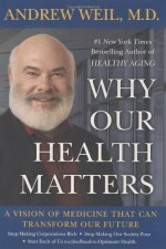 Why Our Health Matters: A Vision of Medicine That Can Transform Our Future - Andrew Weil