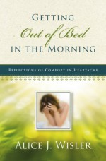 Getting Out of Bed in the Morning: Reflections of Comfort in Heartache - Alice J. Wisler