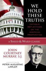 We Hold These Truths: Catholic Reflections on the American Proposition (A Sheed & Ward Classic) - Murray, John Courtney, S.J., Peter Augustine Lawler