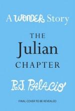 The Julian Chapter: A Wonder Story - R.J. Palacio
