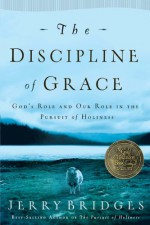 The Discipline of Grace: God's Role and Our Role in the Pursuit of Holiness - Jerry Bridges