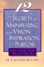 12 Secrets for Manifesting Your Vision, Inspiration & Purpose: How to Make Your Dreams Come True - D. Richard Bellamy, Richard Bellamy