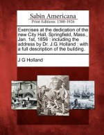 Exercises at the Dedication of the New City Hall, Springfield, Mass., Jan. 1st, 1856: Including the Address by Dr. J.G. Holland: With a Full Descripti - J.G. Holland