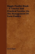 Biggle Poultry Book - A Concise and Practical Treatise on the Management of Farm Poultry - Jacob Biggle