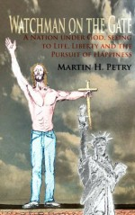 Watchman on the Gate: A Nation Under God, Seeing to Life, Liberty and the Pursuit of Happiness - Martin H. Petry