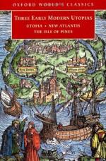 Three Early Modern Utopias: Thomas More, Utopia; Francis Bacon, New Atlantis; Henry Neville, The Isle of Pines - Thomas More, Francis Bacon, Henry Neville