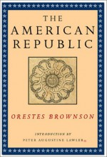 The American Republic: Its Constitution, Tendencies, and Destiny - Orestes A. Brownson, Peter Augustine Lawler