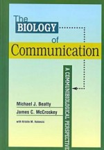 The Biology of Communication: A Communibiological Perspective (The Hampton Press Communication Series (Interpersonal Communication).) - Michael J. Beatty, James C. McCroskey, Kristin M. Valensic