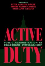 Active Duty: Public Administration as Democratic Statesmanship (Political Life) - Robert Martin Schaefer, David Lewis Schaefer, David Lewis Schaefer, Mark Blitz, Donald R. Brand, Gary C. Bryner, Robert Eden, Richard T. Green, Marc K. Landy, Peter Augustine Lawler, Donald J. Maletz, David K. Nichols, Lloyd G. Nigro, Jeremy Rabkin, William D. Richards
