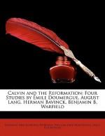 Calvin and the Reformation: Four Studies by Mile Doumergue, August Lang, Herman Bavinck, Benjamin B. Warfield - Benjamin Breckinridge Warfield, William Park Armstrong, Émile Doumergue