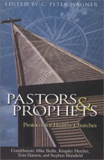Pastors and Prophets: Protocol for Healthy Churches - C. Peter Wagner, Mike Bickle