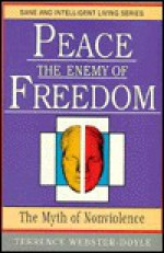 Peace The Enemy of Freedom: The Myth of Non-Violence (Sane/Intelligent Living Series) - Terrence Webster-Doyle