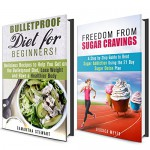 Sugar Detox and Bulletproof Diet Box Set: Get Rid of Sugar Cravings and Get on Bulletproof Diet to Lose Weight and Have a Healthier Body (Dieting Plans for Weight Loss) - Samantha Stewart, Jessica Meyer