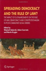Spreading Democracy and the Rule of Law?: The Impact of EU Enlargemente for the Rule of Law, Democracy and Constitutionalism in Post-Communist Legal Orders - Wojciech Sadurski, Adam Czarnota, Martin Krygier