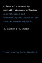 Crimes of Violence by Mentally Abnormal Offenders: A Psychiatric and Epidemiological Study in the Federal German Republic - H. Häfner, W. Boker, H. Immich, C. Kohler, A. Schmitt, G. Wagner, J. Werner, T. Gibbens, Helen Marshall