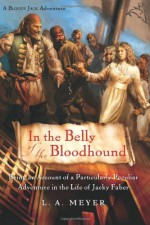 In the Belly of the Bloodhound: Being an Account of a Particularly Peculiar Adventure in the Life of Jacky Faber - L.A. Meyer