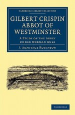 Gilbert Crispin Abbot of Westminster: A Study of the Abbey Under Norman Rule - J. Armitage Robinson