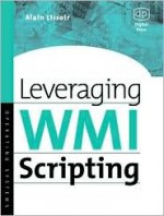 Leveraging Wmi Scripting: Using Windows Management Instrumentation to Solve Windows Management Problems - Alain Lissoir