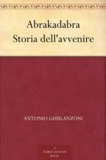 Abrakadabra Storia dell'avvenire (Italian Edition) - Antonio Ghislanzoni