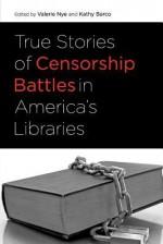 True Stories of Censorship Battles in America's Libraries - Valerie Nye, Kathy Barco