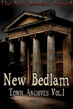 New Bedlam: Town Archives Vol. 1 - Jodi Lee, R. Scott McCoy, Lucien E.G. Spelman, Brenton Tomlinson, Saranna DeWylde, Brett Williams, Heather Wildman, Perry Jerome, Natalie L. Sin, Kevin Lucia, J.Jay Waller, Mike Pennington, Steven L. Shrewsbury, Cate Gardner, Barry Napier, R.H. Fay, John Irvine, James C.G