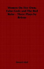 Women On Her Own; False Gods And The Red Robe Three Plays By Brieux - Bernard Miall