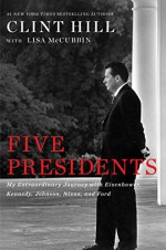 Five Presidents: My Extraordinary Journey with Eisenhower, Kennedy, Johnson, Nixon, and Ford - Clint Hill, Lisa McCubbin