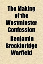 The Making of the Westminster Confession - Benjamin Breckinridge Warfield
