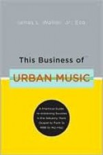 This Business of Urban Music: A Practical Guide to Achieving Success in the Industry, from Gospel to Funk to R &B to Hip-Hop - Jim Walker