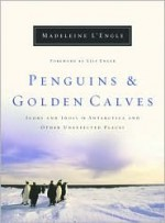 Penguins and Golden Calves: Icons and Idols in Antarctica and Other Unexpected Places - Madeleine L'Engle, Leif Enger