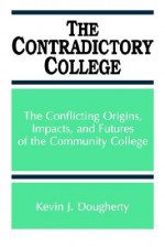 The Contradictory College: The Conflict Origins, Impacts, and Futures of the Community College (Suny Series in Frontiers in Education) (Suny Series, Frontiers in Education) - Kevin J. Dougherty