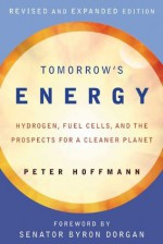 Tomorrow's Energy: Hydrogen, Fuel Cells, and the Prospects for a Cleaner Planet, Revised and Expanded Edition - Peter Hoffmann, Byron Dorgan