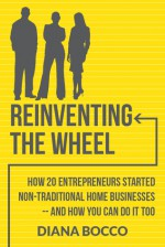 Reinventing the Wheel: How 20 entrepreneurs started non-traditional home businesses -- and how you can do it too - Diana Bocco