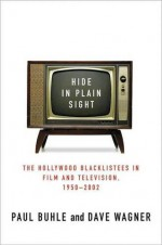 Hide in Plain Sight: The Hollywood Blacklistees in Film and Television, 1950-2002 - Paul Buhle, Dave Wagner