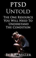PTSD Untold: The One Resource You Will Need to Understanding the Condition - Sam B Miller II