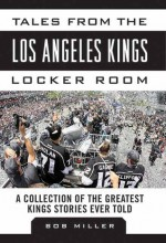 Tales from the Los Angeles Kings Locker Room: A Collection of the Greatest Kings Stories Ever Told - Bob Miller
