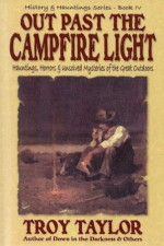 Out Past the Campfire Light (History and Hauntings) - Troy Taylor
