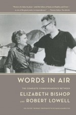 Words in Air: The Complete Correspondence Between Elizabeth Bishop and Robert Lowell - Elizabeth Bishop, Robert Lowell, Thomas Travisano, Saskia Hamilton