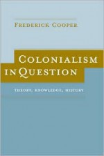 Colonialism in Question: Theory, Knowledge, History - Frederick Cooper