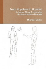 From Hopeless to Hopeful- A Journal about Overcoming Schizophreniform Disorder - Michael Sadler