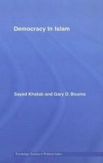 Democracy In Islam (Routledge Studies in Political Islam) - Sayed Khatab, Gary D. Bouma