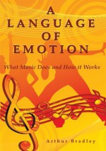 A Language of Emotion:What Music Does and How it Works - Arthur Bradley